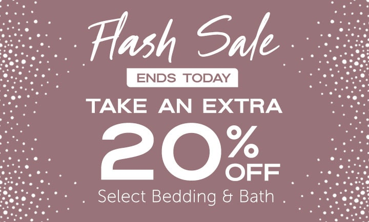 Flash Sale Ends Today Take an Extra 20% OFF Select Bedding & Bath