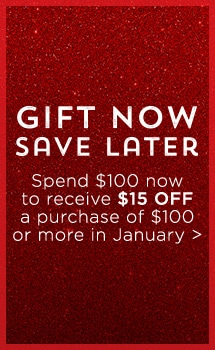 GIFT NOW, SAVE LATER | Spend $100 now & receive $15 OFF a purchase $100 or more in January