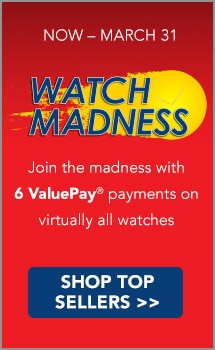 NOW – MARCH 31 - Watch Madness - Join the madness with 6 ValuePay® payments on virtually all watches
