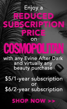 Enjoy a Reduced Subscription Price on Cosmopolitan Magazine with any Evine After Dark and virtually any beauty purchase