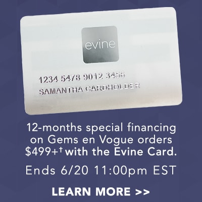 12-month special financing on Gems en Vogue orders $499+ with the Evine Card. Ends June 21 3:00pm EST at Evine
