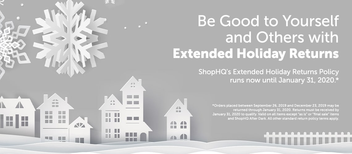 "Be Good to Yourself and Others with Extended Holiday Returns  ShopHQ's Extended Holiday Returns Policy runs now until January 31, 2020.*  *Orders placed between September 26, 2019 and December 23, 2019 may be returned through January 31, 2020. Returns must be received by January 31, 2020 to qualify. Valid on all items except ""as is"" or ""final sale"" items and ShopHQ After Dark. All other standard return policy terms apply. at ShopHQ"