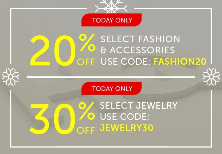 Today Only 20% OFF Select Fashion & Accessories Use Code: FASHION20 | 30% OFF Select Jewelry Use Code: JEWELRY30