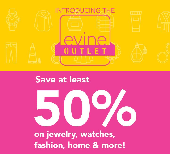 Introducing the Evine Outlet at Evine - Save at least 50% on jewelry, watches, fashion, home and more!