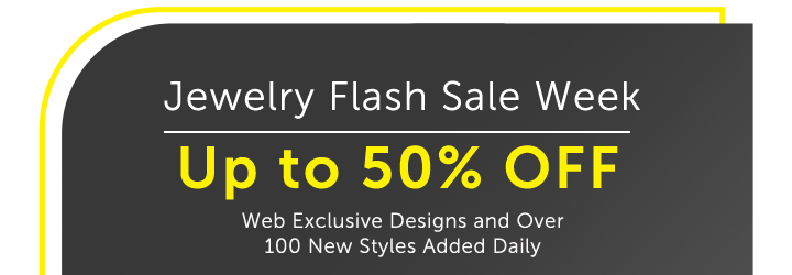 Jewelry Flash Sale Week Up to 50% OFF Web Exclusive Designs Over 100 New Styles Added Daily