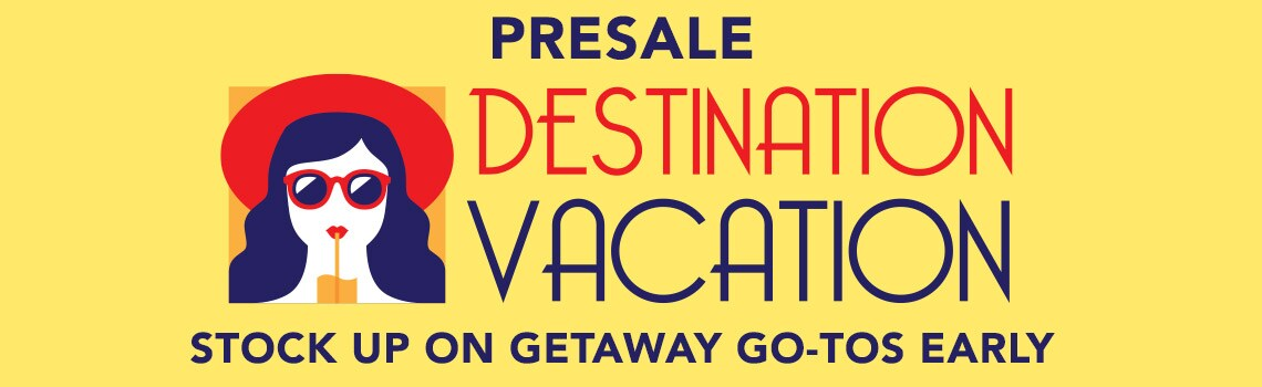 PRESALE DESTINATION: VACATION  Stock up on getaway go-tos early