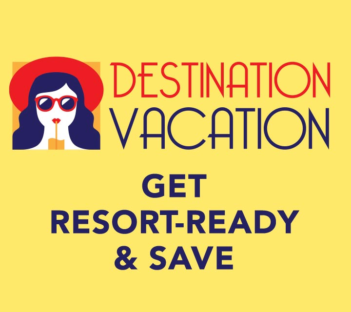 DESTINATION: VACATION  Get resort-ready & save