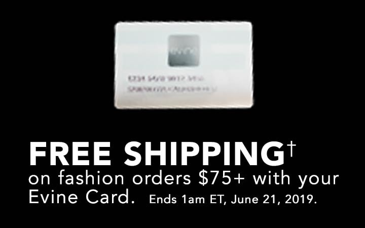 Free Shipping† on fashion orders $75+ with your Evine Card Ends 1am ET, June 21, 2019