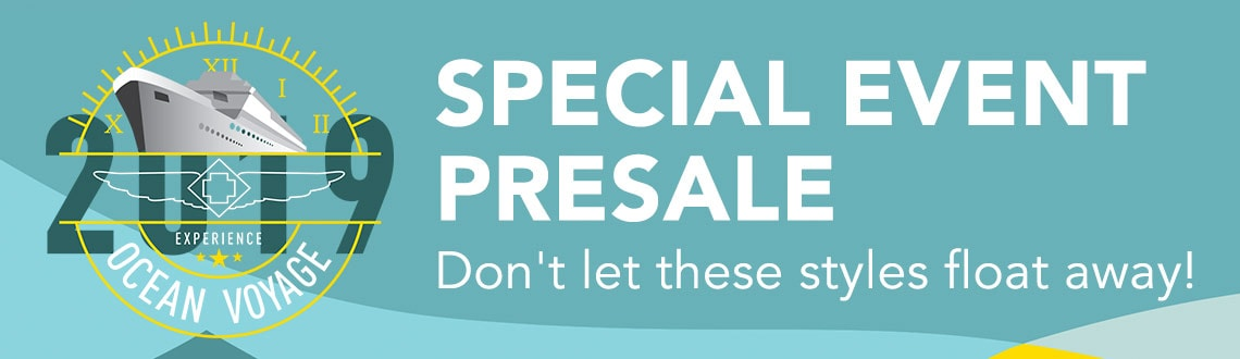 SPECIAL EVENT PRESALE Don't let these styles float away!