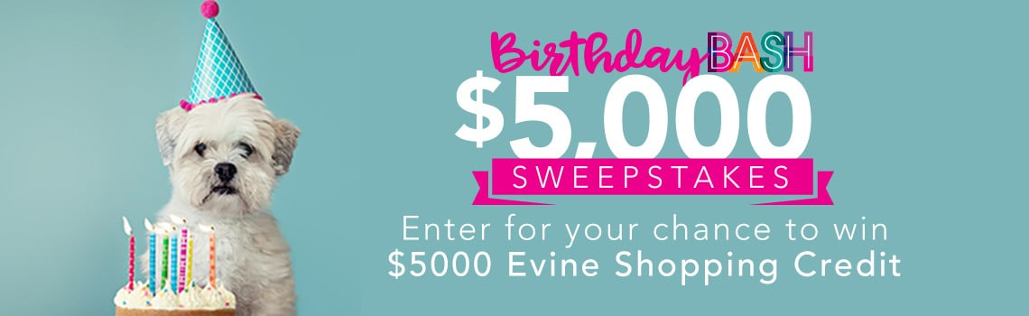 $5000 BIRTHDAY SWEEPSTAKES  Enter for your chance to win $5000 Evine Shopping Credit