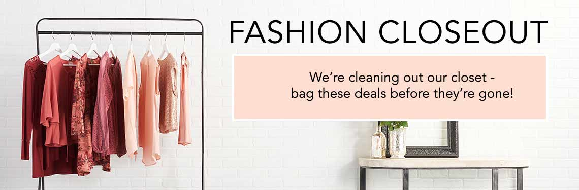 FASHION CLOSEOUT  We're cleaning out our closet - bag these deals before they're gone!