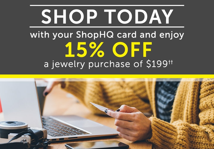 SHOP TODAY With your ShopHQ Card and enjoy 15% OFF a Jewelry purchase of $199†† at ShopHQ