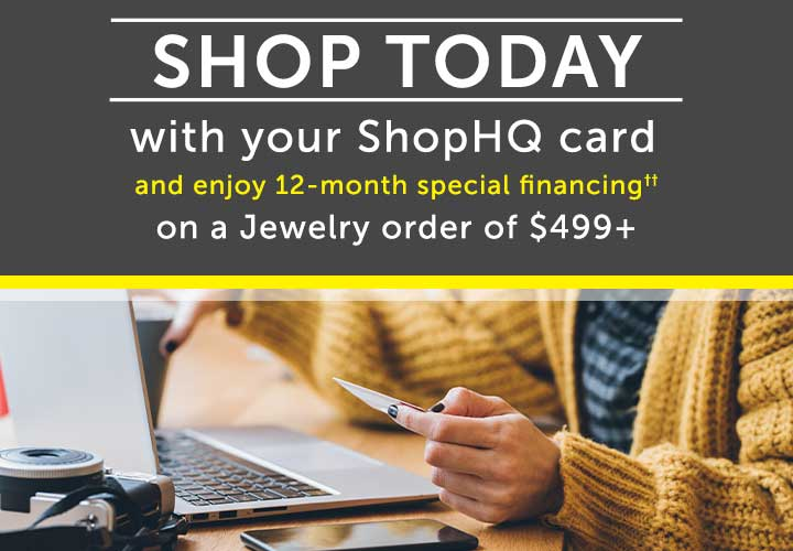 SHOP TODAY With your ShopHQ Card and enjoy 12-month special financing††  on a Jewelry order of $499+
