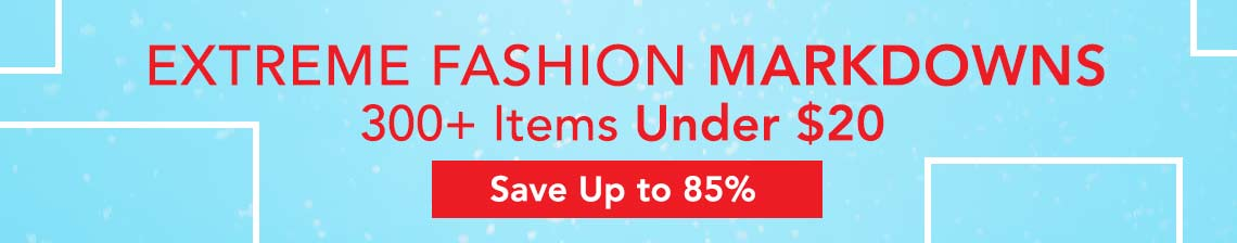 EXTREME FASHION MARKDOWNS 300+ Items Under $20 Save up to 85%