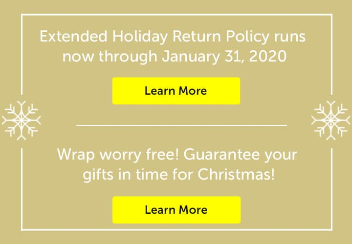 Extended Holiday Return Policy runs now through January 31, 2020. Learn More  | Wrap worry free! Guarantee your gifts in time for Christmas! Learn More