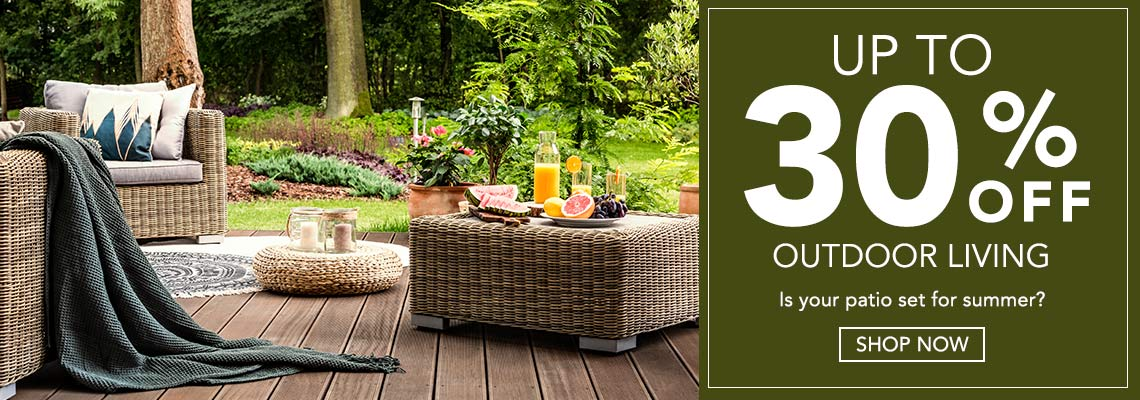 UP TO 30% OFF OUTDOOR LIVING  Is your patio set for summer?