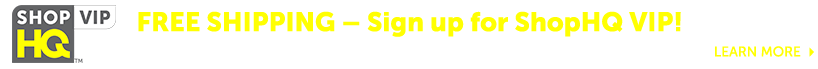 FREE SHIPPING – Sign up for ShopHQ VIP! Save with shipping refunds on ShopHQ and Marketplace purchases - Learn more at ShopHQ