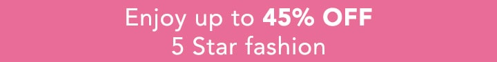 Enjoy up to 45% OFF 5 Star fashion