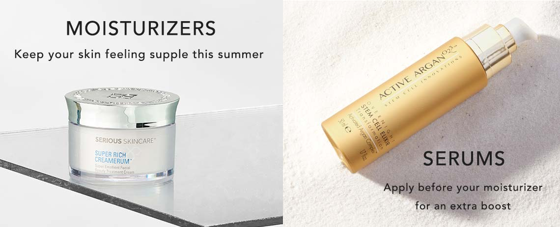 MOISTURIZERS  Keep your skin feeling supple this summer  SERUMS  Apply before your moisturizer for an extra boost