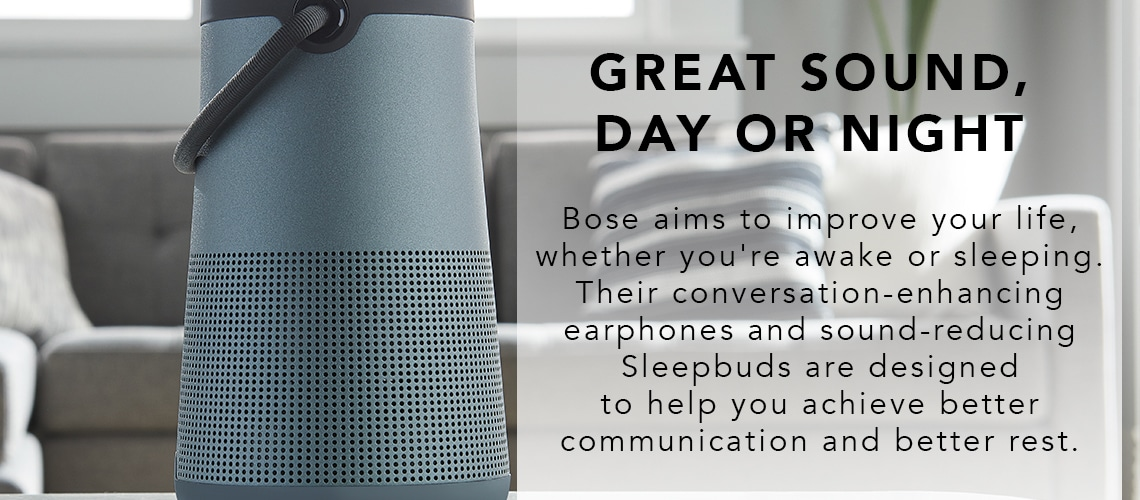 GREAT SOUND, DAY OR NIGHT  Bose aims to improve your life, whether you're awake or sleeping. Their conversation-enhancing earphones and sound-reducing Sleepbuds are designed to help you achieve better communication and better rest.