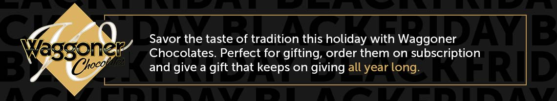 Waggoner Chocolates  - Savor the taste of tradition this holiday with Waggoner Chocolates. Perfect for gifting, order them on subscription and give a gift that keeps on giving all year long.