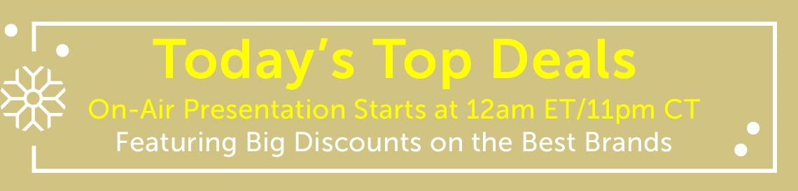 Today's Top Deals On-Air Presentaion Starts at 12am ET11pm CT Featuring Big Discounts on the Best Brands
