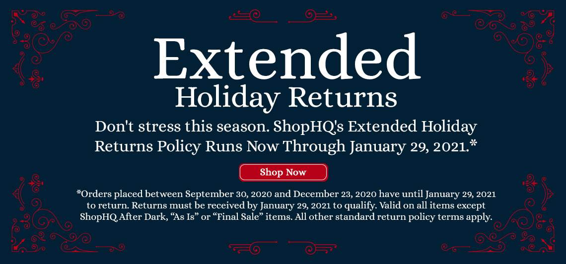 Extended Holiday Returns  Don't stress this season. ShopHQ's Extended Holiday Returns Policy Runs Now Through January 29, 2021.*