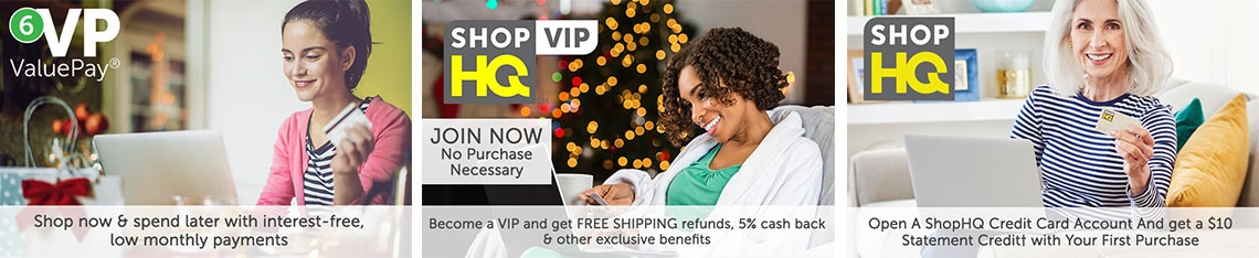 ShopHQ VIP Join Now No Purchase Necessary Become a VIP and get FREE SHIPPING refunds, 5% cash back & other exclusive benefits  6 ValuePay® Shop now & spend later with interest-free, low monthly payments  Open A ShopHQ Credit Card Account And get a $10 Statement Credit† with Your First Purchase