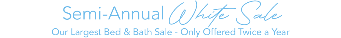 Semi-Annual White Sale Our Largest Bed & Bath Sale - Only Offered Twice a Year