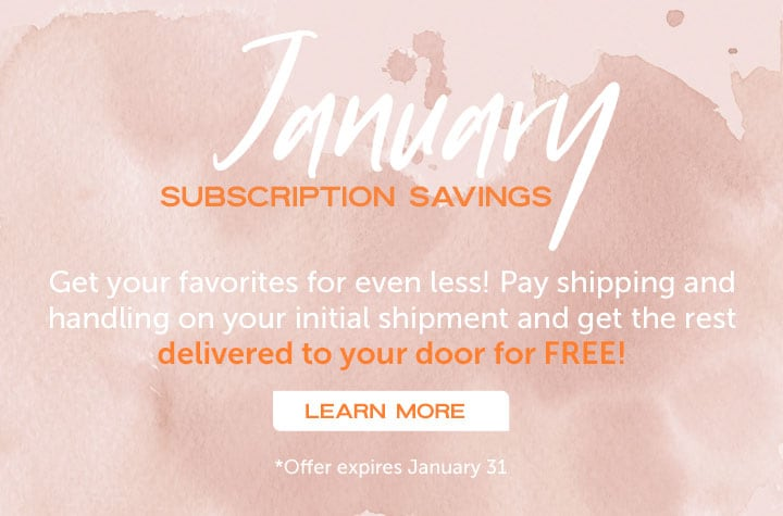 January Subscription Savings  - Get your favorites for even less! Pay shipping and handling on your initial shipment and get the rest delivered to your door for FREE!