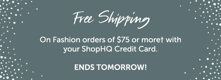 Free Shipping on Fashion orders of $75 or more† with your ShopHQ Credit Card. Ends Tomorrow!