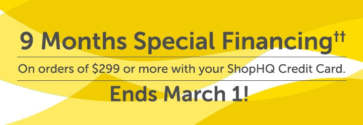 9 Months Special Financing††  On orders of $299 or more with your ShopHQ Credit Card.   Ends March 1!