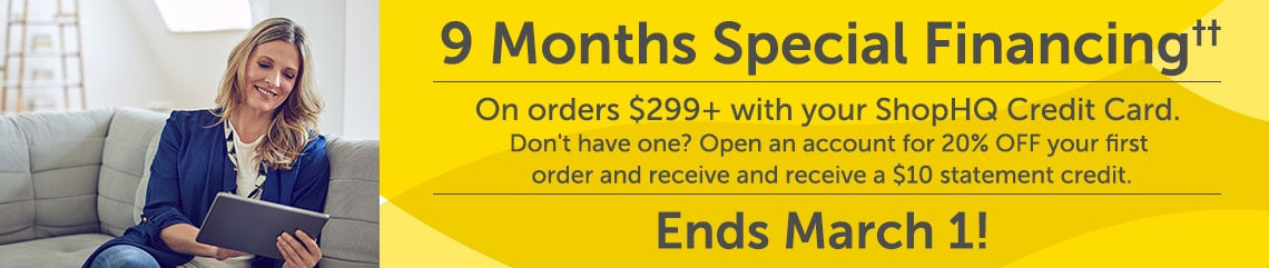 9 Months Special Financing†† on orders $299+ with your ShopHQ Credit Card.  Don't have one? Open an account for 20% OFF your first order and receive and receive a $10 statement credit.  ENDS MARCH 1!