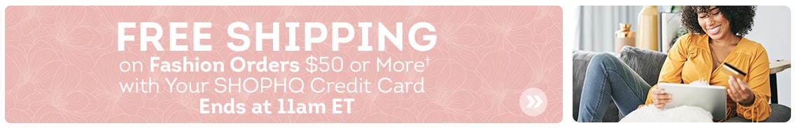 Free Shipping on Fashion Orders $50 or More† with Your ShopHQ Credit Card. Ends at 11am ET.