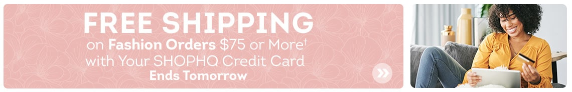 Free Shipping on Fashion Orders $75 or More† with Your ShopHQ Credit Card. Ends Tomorrow