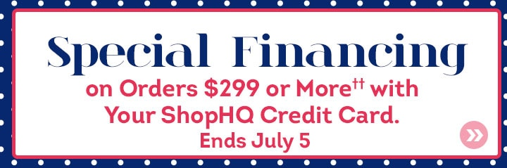 Special Financing on Orders $299 or More†† with Your ShopHQ Credit Card. Ends July 5