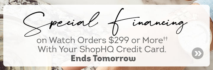 Special Financing on Watch Orders $299 or More†† With Your ShopHQ Credit Card. Ends Tomorrow