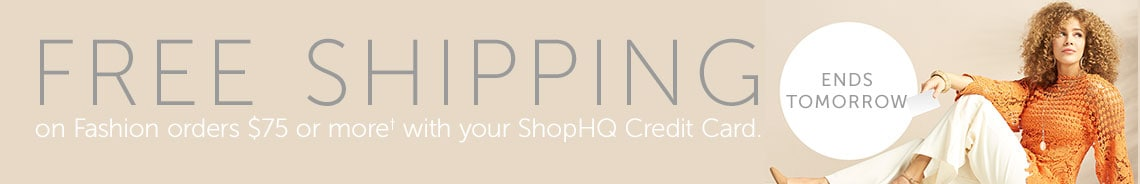 Free Shipping on Fashion orders $75 or more† with your ShopHQ Credit Card. Ends tomorrow.