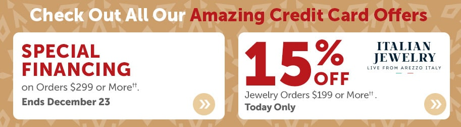 Check Out All Our Amazing Credit Card Offers  Special Financing on Orders $299 or More††. Ends December 23 + Free Shipping on Fashion Orders $99 or More†. Today Only