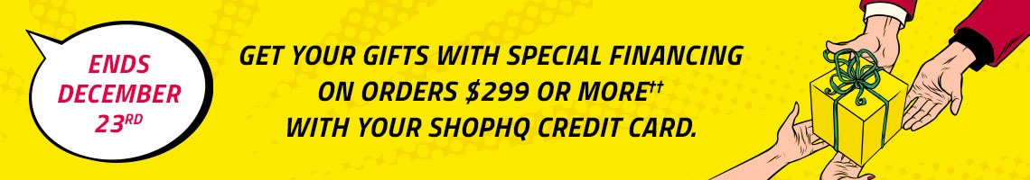 Get Your Gifts with Special Financing on Orders $299 or More††  with Your ShopHQ Credit Card. Ends December 23