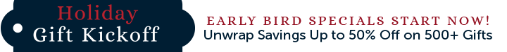 Early Bird Specials Start Now! Unwrap Savings Up to 50% Off on 500+ Gifts