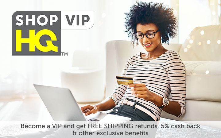 ShopHQ VIP [logo]  Become a VIP and get FREE SHIPPING refunds, 5% cash back & other exclusive benefits