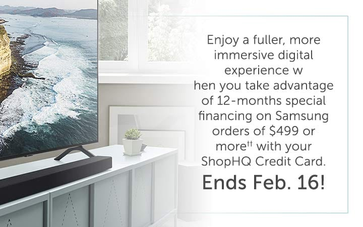 Enjoy a fuller, more immersive digital experience when you take advantage of 12-months special financing on Samsung orders of $499 or more†† with your ShopHQ Credit Card. Ends Feb. 16!