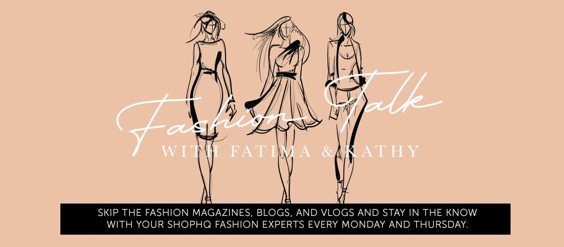 Fashion Talk with Fatima & Kathy - Skip the fashion magazines, blogs, and vlogs and stay in the know with your ShopHQ fashion experts every Monday and Thursday.