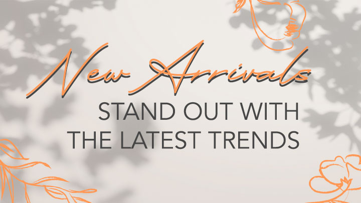 New Arrivals Stand Out With the Latest Trends