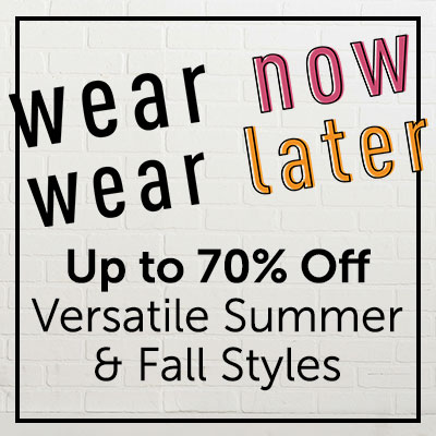 Wear Now, Wear Later Up to 70% Off Versatile Summer & Fall Styles