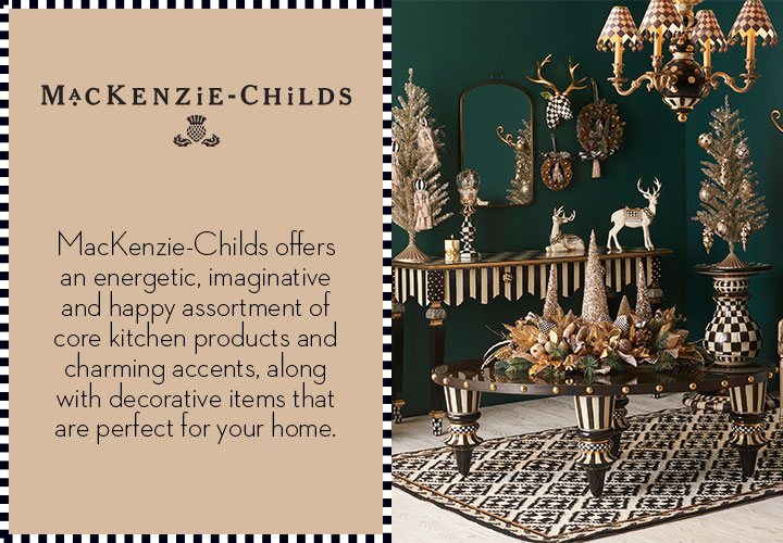 MacKenzie-Childs offers an energetic, imaginative and happy assortment of core kitchen products and charming accents, along with decorative items that are perfect for your home.
