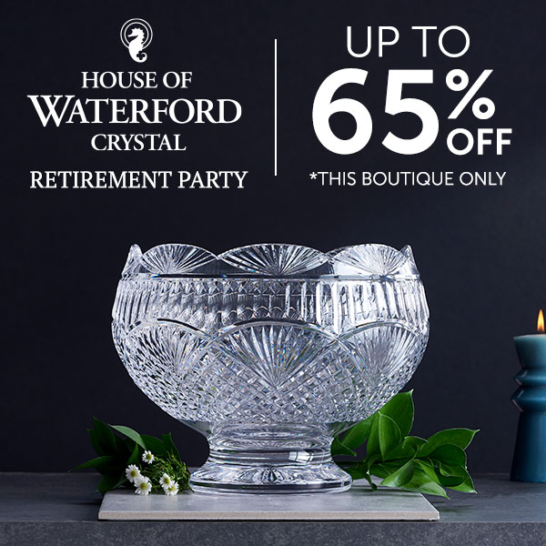 House of Waterford  Retirement Party  Up to 65% Off  *This boutique only