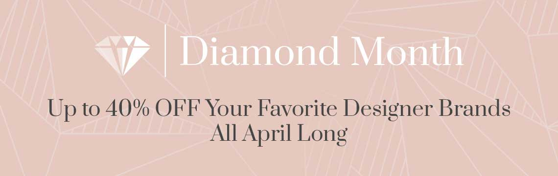 Diamond Month  Up to 40% OFF Your Favorite Designer Brands All April Long