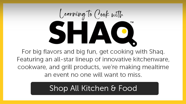 For big flavors and big fun, get cooking with Shaq. Featuring an all-star lineup of innovative kitchenware, cookware, and grill products, we're making mealtime an event no one will want to miss.
